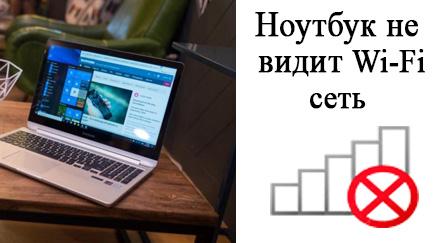 Ноутбук не видит сеть вай фай что делать. Ноутбук не видит Wi-Fi сети – почему так происходит?